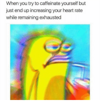 Heart, Girl Memes, and Been: When you try to caffeinate yourself but  just end up increasing your heart rate  while remaining exhausted This has been me all day. 😩 ( @sassygirl38 )