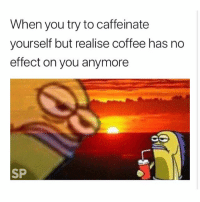 Coffee, You, and When You: When you try to caffeinate  yourself but realise coffee has no  effect on you anymore  SP 😪