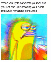 Memes, 🤖, and Caffeine: When you try to caffeinate yourself but  you just end up increasing your heart  rate while remaining exhausted Methamphetamemes