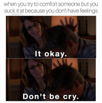 when you try to comfort someone but you  suck it at because you don't have feelings  It okay.  Don't be cry. Don't be cry!!! 😞