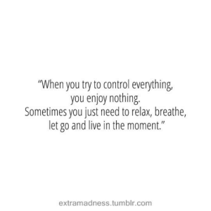 """Let Go: """"When you try to control everything,  you enjoy nothing.  Sometimes you just need to relax, breathe,  let go and live in the moment.""""  extramadness.tumblr.com"""