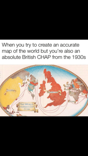 Reddit, True, and China: When you try to create an accurate  map of the world but you're also an  absolute British CHAP from the 1930s  REASADAY  US SR  NEUROPE  DADAN  GERMANY  ETHERLANDS  UNITED  STATES  CHINA  BRITISH ISLES  MOROCCO  INDIA  BOUTHAFRICA  THE WORLD  ATEA MERCHANTS CHART  A-D 1934  OALTARo Is this map true?