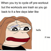 Hello, Memes, and Trash: When you try to cycle off pre-workout  but the workouts are trash so you go  back to it a few days later like  1G: @thegainz  hello  it me 😪