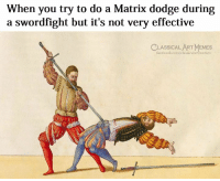Facebook, Memes, and Dodge: When you try to do a Matrix dodge during  a swordfight but it's not very effective  CLASSICAL ART MEMES  facebook.com/classicalartmemes Timeless