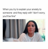 "Anxiety, They, and You: When you try to explain your anxiety to  someone and they reply with ""don't worry,  you'll be fine"" I feel SO much better 🙃"