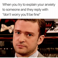 "Anxiety, They, and You: When you try to explain your anxiety  to someone and they reply with  ""don't worry you'll be fine"""