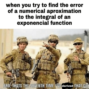 It really be like that ngl lmao: when you try to find the error  of a numerical aproximation  to the integral of an  exponencial function  BRO, THATS THE SEVENTH TIME I'VE derived THAT GUY It really be like that ngl lmao