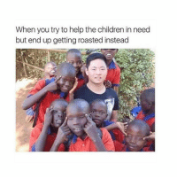 Girl Memes, You Tried, and  the Children: When you try to help the children in need  but end up getting roasted instead