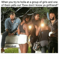 """Fuckk..😩😂😂 Jeveryday90: When you try to holla at a group of girls and one  of them yells out """"Eww dont I know ya girlfriend!""""  @Jeveryday90 Fuckk..😩😂😂 Jeveryday90"""