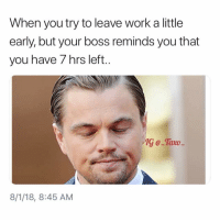 Fml, Funny, and Work: When you try to leave work a little  early, but your boss reminds you that  you have 7 hrs left.  G e-Tavo  8/1/18, 8:45 AM Fml😑😑 check out @_taxo_ for the most relatable content on the planet 😭 @_taxo_ @_taxo_