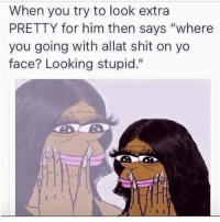 """Tag her 😂😂😂: When you try to look extra  PRETTY for him then says """"where  you going with allat shit on yo  face? Looking stupid."""" Tag her 😂😂😂"""