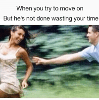 Memes, Time, and 🤖: When you try to move on  But he's not done wasting your time Stahp it! 🏃♀️.....🏃♂️