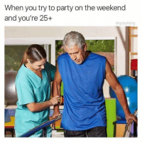 Memes, Party, and The Weekend: When you try to party on the weekend  and you're 25+  drgrayfang Accurate.