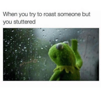 """Fail, Memes, and Roast: When you try to roast someone but  you stuttered <p>Stuttering when roasting someone= fail. via /r/memes <a href=""""http://ift.tt/2xkv4R8"""">http://ift.tt/2xkv4R8</a></p>"""