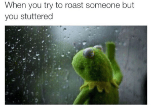 Roast, You, and When You: When you try to roast someone but  you stuttered