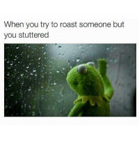 Funny, Memes, and Roast: When you try to roast someone but  you stuttered