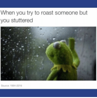 Memes, Roast, and Time: When you try to roast someone but  you stuttered  Source: 1994-2016 every damn time