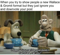 Love, Tea, and Can: When you try to show people a new Wallace  & Gromit format but they just ignore you  and downvote your post  suppose you cant be  everybodys  cup of tea, can you?  2 Please give them some love