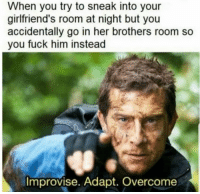Dank, Fuck, and Relatable: When you try to sneak into your  girlfriend's room at night but you  accidentally go in her brothers room so  you fuck him instead  Improvise. Adapt. Overcome Relatable to everyone