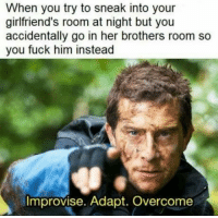 Fuck, Wild, and Girlfriends: When you try to sneak into your  girlfriend's room at night but you  accidentally go in her brothers room so  you fuck him instead  Improvise. Adapt. Overcome In the wilderness happen wild things