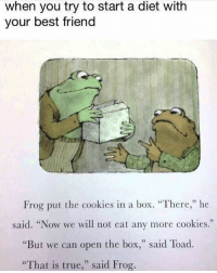 "Best Friend, Cookies, and Memes: when you try to start a diet with  your best friend  Frog put the cookies in a box. ""There,"" he  said. ""Now we will not eat any more cookies.""  But we can open the box  said Toad  ""That is true  said Frog. @shitheadsteve is the only page you need to follow for daily dankness 😂🔥"