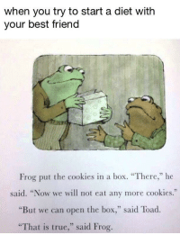 """Best Friend, Cookies, and Memes: when you try to start a diet with  your best friend  05  Frog put the cookies in a box. """"There,"""" he  said. """"Now we will not eat any more cookies.""""  25  """"But we can open the box,"""" said Toad.  """"That is true,"""" said Frog <p>we tried via /r/memes <a href=""""http://ift.tt/2ooHnXD"""">http://ift.tt/2ooHnXD</a></p>"""