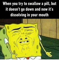 Dank, Water, and Drink More Water: When you try to swallow a pill, but  it doesn't go down and now it's  dissolving in your mouth And it happily swims around as you drink more water  By YaBoiSpongebbob | TW