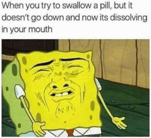 In Your Mouth: When you try to swallow a pill, but it  doesn't go down and now its dissolving  in your mouth
