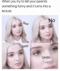 Funny, Girls, and Memes: When you try to tell your parents  something funny and it turns into a  lecture  No  Od  Stop  Undo Who is this girl I am seeing her everywhere