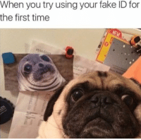 Dank, Fake, and Fake ID: When you try using your fake ID for  the first time