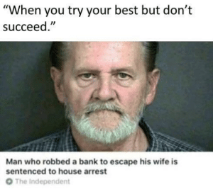 "Robbed: ""When you try your best but don't  succeed  Man who robbed a bank to escape his wife is  sentenced to house arrest  От  The Independent"