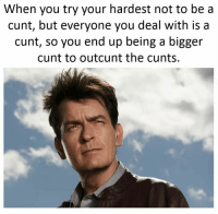 Memes, Cunt, and 🤖: When you try your hardest not to be a  cunt, but everyone you deal with is a  cunt, so you end up being a bigger  cunt to outc unt the cunts This is me 100% 😂