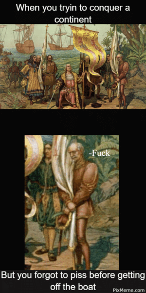 Fuck, Nature, and Boat: When you tryin to conquer a  continent  Fuck  But you forgot to piss before getting  off the boat PxMeme.com When Nature Calls | https://goo.gl/i7OmJs