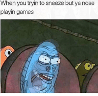 Games, Girl Memes, and You: When you tryin to sneeze but ya nose  playin games  Co hey homies