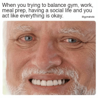 Gym, Life, and Work: When you trying to balance gym, work,  meal prep, having a social life and you  act like everything is okay.  @gymaholic When you're trying to balance gym, work, meal prep, having a social life  And you act like everything is okay.  More motivation: https://www.gymaholic.co  #fitness #motivation #gymaholic