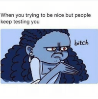 Try To Be Nice: When you trying to be nice but people  keep testing you  bitch