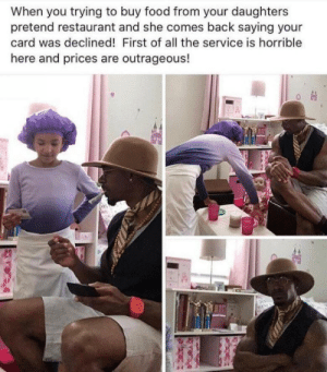 she's gotta try swiping more time: When you trying to buy food from your daughters  pretend restaurant and she comes back saying your  card was declined! First of all the service is horrible  here and prices are outrageous! she's gotta try swiping more time