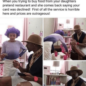 so wholesome: When you trying to buy food from your daughters  pretend restaurant and she comes back saying your  card was declined! First of all the service is horrible  here and prices are outrageous! so wholesome