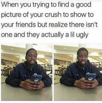Crush, Friends, and Funny: When you trying to find a good  picture of your crush to show to  your friends but realize there isn't  one and they actually a lil ugly 😂😂😂😂😂😂