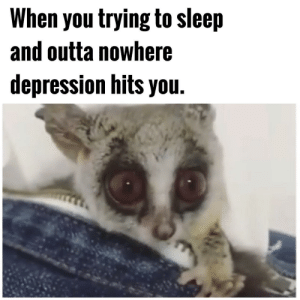 Sleep and depression by Apollo-Quan FOLLOW 4 MORE MEMES.: When you trying to sleep  and outta nowhere  depression hits you. Sleep and depression by Apollo-Quan FOLLOW 4 MORE MEMES.
