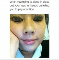 Memes, 🤖, and Class: when you trying to sleep in class  but your teacher keeps on telling  you to pay attention