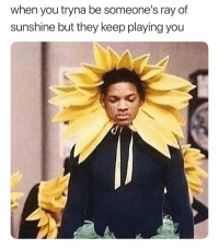 you are my sunshine, my only sunshine: when you tryna be someone's ray of  sunshine but they keep playing you you are my sunshine, my only sunshine