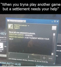 "Dank, Fallout 4, and Mondays: ""When you tryna play another game  but a settlement needs your help""  PRESTON GARVEY  In-Game  Fallout 4  HIE  Never lell your password to anyone.  PRESTON GARVEY: GENERAL  armed  PRESTON GARVEY: ASETTLEMENT NEEDS YOUR  vate Mi  ALLACHE  Last message received: Monday, December 28, 2015 at 10:44 PM  SEND  MMUNITY HUB Looks like Preston is harassing people on Steam."
