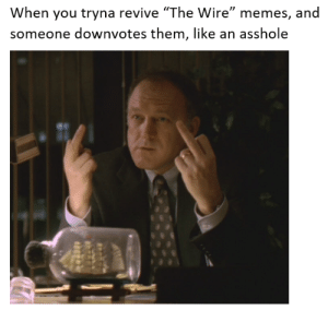 "Memes, Reddit, and The Wire: When you tryna revive ""The Wire"" memes, and  someone downvotes them, like an asshole These are for you, McNulty."