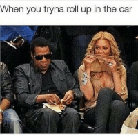 roll up: When you tryna roll up in the car