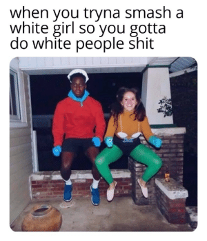 White people are weird: when you tryna smash a  white girl so you gotta  do white people shit White people are weird