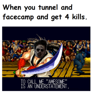 "Awesome, You, and Call: When you tunnel and  facecamp and get 4 kills  TO CALL ME AWESOME""  ÍŠ AN UNDERSTATEMENT Ultra low quality shitpost."