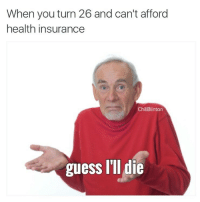 Guess Ill Die: When you turn 26 and can't afford  health insurance  ChillBlinton  guess I'll die