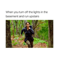 me every time 😂: When you turn off the lights in the  basement and run upstairs me every time 😂