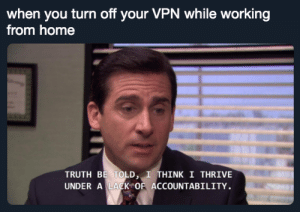 Can't get in trouble if they don't know what you're doing :pointingheadman:: when you turn off your VPN while working  from home  TRUTH BE TOLD, I THINK I THRIVE  UNDER A LACK OF ACCOUNTABILITY. Can't get in trouble if they don't know what you're doing :pointingheadman: